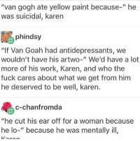 "-char: ""van gogh ate yellow paint because-"" he  was suicidal, karen  phindsy  ""If Van Goah had antidepressants, we  wouldn't have his artwo-"" We'd have a lot  more of his work, Karen, and who the  fuck cares about what we get from him  he deserved to be well, karen.  c-chanfromda  ""he cut his ear off for a woman because  he lo-"" because he was mentally ill, -char"