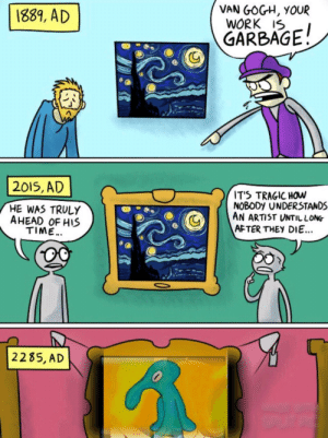 Bold and Brash!: VAN GOGH, YOUR  WORK 1SI  GARBAGE!  1839, AD  2015, AD  T'S TRAGIC HOW  NOBODy UNDERSTANDS  HE WAS TRULY  AHEAD OF HIS  C  11 AN ARTIST UNTIL LO№  TIME...  AFTER THEY DIE...  2285, AD Bold and Brash!