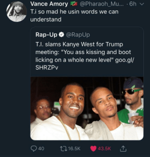 """It takes a high level of tomfoolery to bring out colloquial T.I. by YungTembo MORE MEMES: Vance Amory@Pharaoh_Mu... . 6h v  T.i so mad he usin words we can  understand  Rap-Up @RapUp  T.I. slams Kanye West for Trump  meeting: """"You ass kissing and boot  licking on a whole new level"""" goo.gl/  SHRZPv  040 ロ16.5K 43.5K It takes a high level of tomfoolery to bring out colloquial T.I. by YungTembo MORE MEMES"""