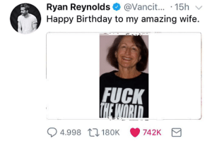 https://t.co/uXncEUiOjm: @Vanci... 15h  Ryan Reynolds  Happy Birthday to my amazing wife  FUCK  THE WORID  4.998 180K  742K https://t.co/uXncEUiOjm