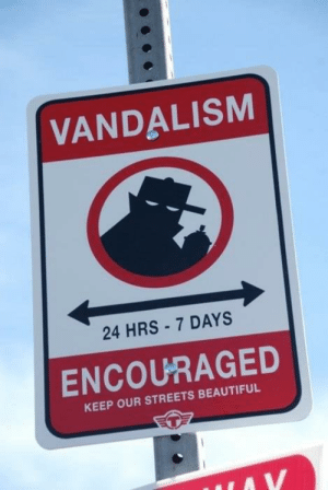 Beautiful, Streets, and Vandalism: VANDALISM  24 HRS - 7 DAYS  ENCOURAGED  KEEP OUR STREETS BEAUTIFUL This is the only law I can dig with.
