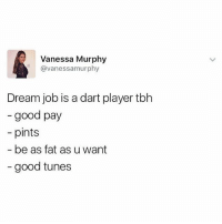 Tbh, Good, and British: Vanessa Murphy  @vanessamurphy  Dream job is a dart player tbh  - good pay  pints  be as fat as u want  - good tunes Sounds mint😂 @_im_just_that_guy_____ is a must follow🙌🏽🔥