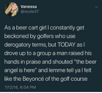 "Beer, Beyonce, and Angel: Vanessa  @vcole37  As a beer cart girl I constantly get  beckoned by golfers who use  derogatory terms, but TODAY asl  drove up to a group a man raised his  hands in praise and shouted ""the beer  angel is here"" and lemme tell ya l felt  like the Beyoncé of the golf course  7/12/18, 6:04 PM Bless us with that good (stuff)!"