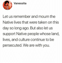 Memes, Taken, and History: Vanessita  Let us remember and mourn the  Native lives that were taken on this  day so long ago. But also let u:s  support Native people whose land,  lives, and culture continue to be  persecuted. We are with you. Don't forget history! ✊🏾✊🏾 DecolonizeYourMind StayWoke