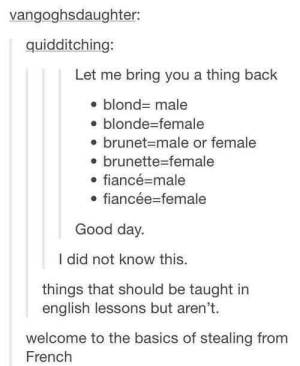 Fiance, Good, and English: vangoghsdaughter:  quidditching:  Let me bring you a thing back  blond- male  blonde-female  . brunet-male or female  e brunette-female  .fiancé male  e fiancée-female  Good day.  I did not know this.  things that should be taught in  english lessons but aren't.  welcome to the basics of stealing from  French French words in English