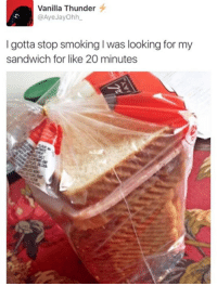 Smoking, Looking, and Sandwich: Vanilla Thunder  @AyeJayOhh  I gotta stop smoking I was looking for my  sandwich for like 20 minutes