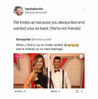 damnnn that shade thooooo: VanillaGorilla  @AdrianMoorell1  We broke up because you always lied and  wanted your ex back (We're not friends)  Sarsaprilla @breeboyce40  When u find ur ex on tinder anddd  (we're friends so no hard feelings)  0  Edit Info  Brianna, 20  Adrian, 21 damnnn that shade thooooo