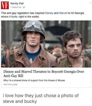 Vanity: Vanity Fair  7 minuti fae  This anti-gay legislation has inspired Disney and Marvel to hit Georgia  where it hurts: right in the wallet.  Disney and Marvel Threaten to Boycott Georgia Over  Anti-Gay Bill  Why it's a shrewd show of support from the House of Mouse.  VNTYFR.COM  i love how they just chose a photo of  steve and bucky