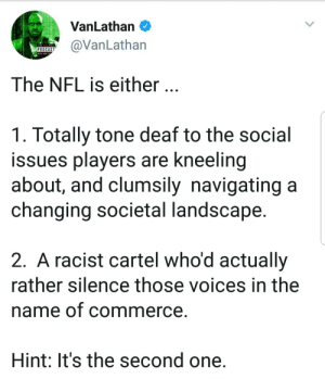 liberalsarecool: This NFL decision, on the same day Sterling Brown [Milwaukee Bucks] taser video is released, shows how black athletes are treated by the white establishment.: VanLathan O  VanLathan  The NFL is either.  1. Totally tone deaf to the social  issues players are kneeling  about, and clumsily navigating a  changing societal landscape  2. A racist cartel who'd actually  rather silence those voices in the  name of commerce  Hint: It's the second one. liberalsarecool: This NFL decision, on the same day Sterling Brown [Milwaukee Bucks] taser video is released, shows how black athletes are treated by the white establishment.