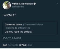 Blackpeopletwitter, Twitter, and Via: Vann R. Newkirk II  @fivefifths  I wrote it?  Giovanna Laine @GiovannaLiviana  Replying to @fivefifths  Did you read the article?  10/6/17, 9:24 PM  946 Retweets 3,724 Likes <p>Peak Twitter (via /r/BlackPeopleTwitter)</p>
