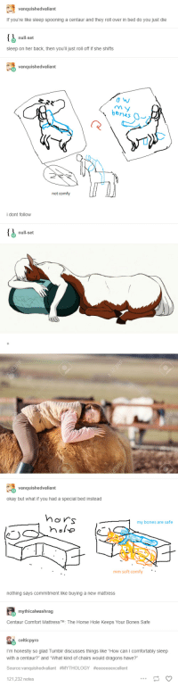 "Bones, Tumblr, and Horse: vanquishedvaliant  If you're like sleep spooning a centaur and they roll over in bed do you just die  null-set  sleep on her back, then you'll just roll off if she shifts  vanquishedvaliant  be  n4s  not comfy  i dont follow  null-set  vanquishedvaliant  okay but what if you had a special bed instead  Mo s  my bones are safe  mm soft comfy  nothing says commitment like buying a new mattress  mythicalwashrag  Centaur Comfort MattressTM: The Horse Hole Keeps Your Bones Safe  celticpyro  I'm honestly so glad Tumblr discusses things like ""How can I comfortably sleep  with a centaur?"" and ""What kind of chairs would dragons have?  Source:vanquishedvaliant #MYTHOLOGY #eeeeeeexcellent  121,232 notes I know some of y'all would sleep with centaurs, but how will you actually SLEEP with them?"