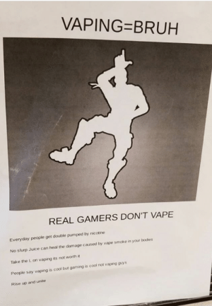 Good taste, okay execution: VAPING=BRUH  REAL GAMERS DON'T VAPE  Everyday people get double pumped by nicotine  No slurp Juice can heal the damage caused by vape smoke in your bodies  Take the L on vaping its not worth it  People say vaping is cool but gaming is cool not vaping guys  Rise up and unite Good taste, okay execution