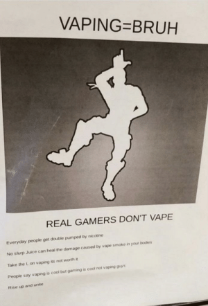 Found this in my school, I burned it afterwards: VAPING=BRUH  REAL GAMERS DON'T VAPE  Everyday people get double pumped by nicotine  No slurp Juice can heal the damage caused by vape smoke in your bodies  Take the L on vaping its not worth it  People say vaping is cool but gaming is cool not vaping guys  Rise up and unite Found this in my school, I burned it afterwards
