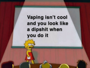 Vaping isn't cool  and you look like  a dipshit when  you do it Listen high schoolers