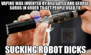 George Soros: VAPING WASINVENTED BY BILL AND GEORGE  SOROS IN ORDER TO GET PEOPLE USED TO  GATES  SUCKINGROBOT DICKS