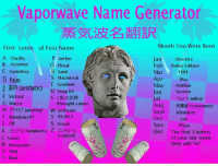 """what  content  ARE  YOU?: Vaporwave Name Generator  Month You Were Born  First Letter of First Name  P Aether  A Thrifty  Jan  Discette  Q Floral  B Arizona  Feb A Delux Edition  C Gameboy  R Saint  Mar  1994  S Macintosh  D Palm  Apr  Plus  E (aesthetic)  T Gradient  U Sega 64  F Virtual  May  Hotline  Jun System  Jul  (ultra)  G Macro  (thought crime)  Aug (consumer)  H P10 (analog) W Software  Sept Identities  Windows95 Y  99.99  Oct  txt  X Visual  Nov  Plaza  K sunglasses Z  Dec The first 3 letters  (control)  L Luxury  of your last name  M Holographic  then add """"es""""  N Yung what  content  ARE  YOU?"""