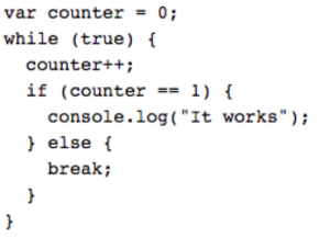 "True, Break, and Once: var counter = 0;  while (true)  counter++;  if (counter1)  console.log( ""It works"");  else  break; It works once in a while"