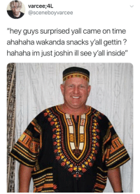 "Blackpeopletwitter, Time, and Via: varcee;4L  @sceneboyvarcee  ""hey guys surprised yall came on time  ahahaha wakanda snacks y'all gettin'?  hahaha im just joshin ill see y all inside"" <p>Just joshin (via /r/BlackPeopleTwitter)</p>"