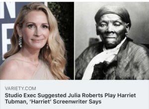 """""""There's an uncanny resemblance"""": VARIETY.COM  Studio Exec Suggested Julia Roberts Play Harriet  Tubman, 'Harriet' Screenwriter Says """"There's an uncanny resemblance"""""""