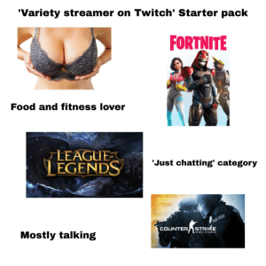 Counter Strike, Food, and Starter Packs: 'Variety streamer on Twitch' Starter pack  FORTNITE  Food and fitness lover  LEAGUE  LEGENDS  OF  Just chatting' category  ZE  POLIZEI  COUNTER STRIKE  Mostly talking  GLOBAL OFFENSIVE 'Variety streamer on Twitch' Starter pack