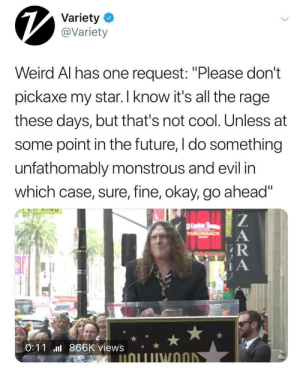 "unorthodoxchronicles: God hes good at pretending to be oblivious then bringing it back around. We stan a legend: Variety  @Variety  Weird Al has one request: ""Please don't  pickaxe my star. I know it's all the rage  these days, but that's not cool. Unless at  some point in the future, I do something  unfathomably monstrous and evil in  which case, sure, fine, okay, go ahead""  0:11 866K views* unorthodoxchronicles: God hes good at pretending to be oblivious then bringing it back around. We stan a legend"