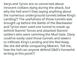 Soldiers, Hell, and How: Varys and Tyrion are so concerned about  innocent civilians dying during the attack, but  why the hell aren't they saying anything about  the numerous underground tunnels below King's  Landing?? The usefulness of those tunnels was  brought up before the Battle of the Blackwater  and Tyrion even used one tunnel to sneak up  behind Stannis' forces and attacked Stannis'  soldiers who were ramming the Mud Gate. Dany  could've easlly used those tunnels and sewers  to infiltrate King's Landing and the Red Keep,  like she did while conquering Meeren. Tell me,  how the hell can anyone defend D&D's horseshit  writing at this point?? The underground tunnels below King's Landing. Tyrion and Varys completely forgot about them and their strategic importance. Can anyone defend D&D at this point??