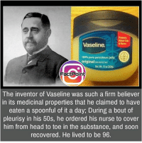 Anaconda, Facts, and Friends: Vaseline.  100% pure petroleum jelly  original  FactPoint  The inventor of Vaseline was such a firm believer  in its medicinal properties that he claimed to have  eaten a spoonful of it a day, During a bout of  pleurisy in his 50s, he ordered his nurse to cover  him from head to toe in the substance, and soon  recovered. He lived to be 96. Follow our page for more Facts 😇 Don't forget to tag your friends 💖