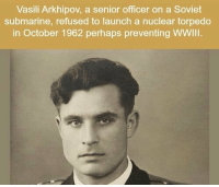 Soviet, Refused, and Submarine: Vasili Arkhipov, a senior officer on a Soviet  submarine, refused to launch a nuclear torpedo  in October 1962 perhaps preventing WWIII. https://t.co/fSWAJcGr41