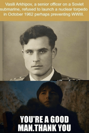 Thank You, Good, and World: Vasili Arkhipov, a senior officer on a Soviet  submarine, refused to launch a nuclear torpedo  in October 1962 perhaps preventing WWII.  YOU'RE A GOOD  MAN.THANK YOU so guy who actually saved the world exist .