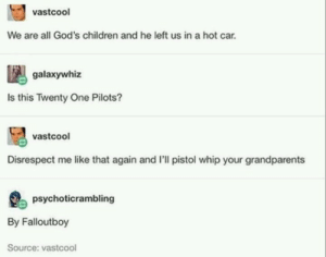 My fave P!TAD song: vastcoo  We are all God's children and he left us in a hot car.  galaxywhiz  Is this Twenty One Pilots?  vastcool  Disrespect me like that again and I'll pistol whip your grandparents  psychoticrambling  By Falloutboy  Source: vastcool My fave P!TAD song