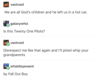 Children, Fall, and Whip: vastcool  We are all God's children and he left us in a hot car.  galaxywhiz  Is this Twenty One Pilots?  vastcool  Disrespect me like that again and I'll pistol whip your  grandparents  whatdoyewant  by Fall Out Boy by Fall Out Boy