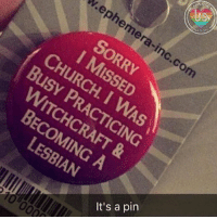 God still loves you, witchcraft, lesbian and pin wearers alike!❤😉: VATION  v.ephe  hemera-inc  com  SORRY  I MISSED  CHuRCH. I WAS  | Busy  PRACTICING  WITCHCRAFT &  BECOMING A  LESBIAN  It's a pin  000 God still loves you, witchcraft, lesbian and pin wearers alike!❤😉