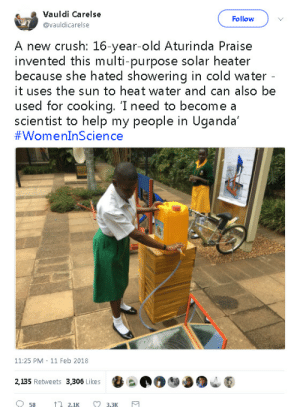 Crush, Heat, and Help: Vauldi Carelse  @vauldicarelse  Follow  A new crush: 16-year-old Aturinda Praise  invented this multi-purpose solar heater  because she hated showering in cold water  it uses the sun to heat water and can also be  used for cooking. 'I need to become a  scientist to help my people in Uganda'  11:25 PM 11 Feb 2018  2,135 Retweets 3,306 Likes