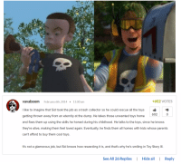 <p>Theory about Sid from Toy Story</p>: vavaboom February 6th, 2014  11:00 am  +602 VOTES  I like to imagine that Sid took the job as a trash collector so he could rescue all the toys  getting thrown away from an eternity at the dump. He takes those unwanted toys home  and fixes them up using the skills he honed during his childhood. He talks to the toys, since he knows  they're alive, making them feel loved again. Eventually, he finds them all homes with kids whose parents  can't afford to buy them cool toys.  602  C)  It's not a glamorous job, but Sid knows how rewarding it is, and that's why he's smiling in Toy Story III  See All 26 Replies Hide aReply  ее <p>Theory about Sid from Toy Story</p>