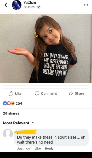 MeIRL, Superpowers, and Adult: VaXism  58 mins S  M UNVACCINATED.  MY SUPERPOWERS  INCLUDE SPREARIN  ISEASES I PONT A  b Like Comment  Share  00 254  20 shares  Most Relevant ﹀  Do they make these in adult sizes... oh  wait there's no need  Just now Like Reply Meirl