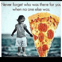 never forget: Never forget who was there for you  when no one else was.