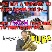 Got, Down, and Tuba: 'VE GOT A REMOTE TO  TURN DOWN THE TV...  BUT I WISH İADONE  TO TURN DOWN MY  TUBA