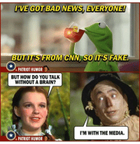 Bad News Everyone: 'VE GOT BAD NEWS, EVERYONE!  BUTIT'SFROM CNN SOIT'S FAKE  PATRIOT HUMOR  BUT HOW DO YOU TALK  WITHOUT A BRAIN?  I'M WITH THE MEDIA.  PATRIOT HUMOR