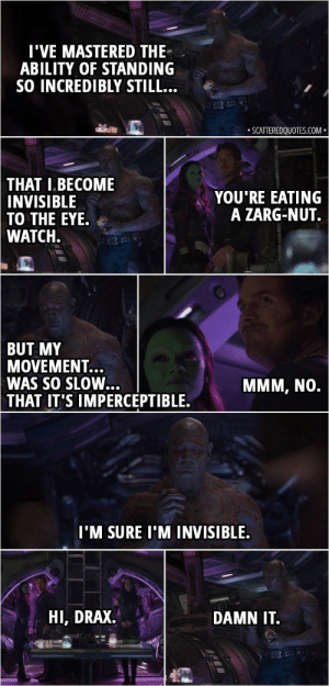 Rogue, Watch, and DnD: 'VE MASTERED THE  ABILITY OF STANDING  SO INCREDIBLY STILL  25  .SCATTEREDQUOTES.COM  THAT  IBECOME  INVISIBLE  TO THE EYE  WATCH.  YOU'RE EATING  A ZARG-NUT.  BUT MY  MOVEMENT...  WAS SO SLOW  MMM, NO.  THAT  IT'S IMPERCEPTIBLE.  I'M SURE I'MINVISIBLE.  HI, DRAX.  DAMN IT. When the rogue tries to use the hide action right in front of the enemy