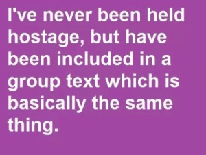 Memes, Text, and Never: 've never been held  hostage, but have  been included in a  group text which is  basically the same  thing.