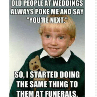 People Memes: OLD PEOPLE AT WEDDINGS  ALWAYS POKE ME AND SAY  YOURE NEXT  SO,I STARTED DOING  THE SAME THING TO  THEMATFUNERALS