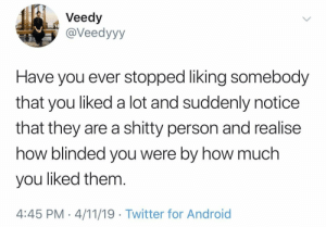 Android, Twitter, and Been: Veedy  @Veedyyy  Have you ever stopped liking somebody  that you liked a lot and suddenly notice  that they are a shitty person and realise  how blinded you were by how much  you liked them  4:45 PM-4/11/19 Twitter for Android Been there.