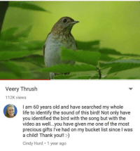 "Beautiful, Bucket List, and Life: Veery Thrush  112K views  I am 60 years old and have searched my whole  life to identify the sound of this bird! Not only have  you identified the bird with the song but with the  video as well...you have given me one of the most  precious gifts I've had on my bucket list since I was  a child! Thank you!!)  Cindy Hurd 1 year ago <p>Life is beautiful via /r/wholesomememes <a href=""https://ift.tt/2FZaZrn"">https://ift.tt/2FZaZrn</a></p>"