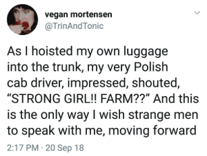 "Vegan, Girl, and Luggage: vegan mortensen  @TrinAndTonic  As I hoisted my own luggage  into the trunk, my very Polish  cab driver, impressed, shouted,  ""STRONG GIRL!! FARM??"" And this  is the only way I wish strange men  to speak with me, moving forward  2:17 PM 20 Sep 18"