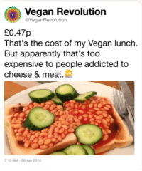 Apparently, Vegan, and Addicted: Vegan Revolution  @VeganRevolution  20.47p  That's the cost of my Vegan lunch.  But apparently that's too  expensive to people addicted to  cheese & meat.  :10 AM-26 Apr 2015