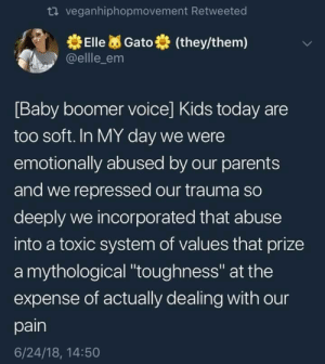 "Emming: veganhiphopmovement Retweeted  ElleGato (they/them)  @ellle_em  Baby boomer voice] Kids today are  too soft. In MY day we were  emotionally abused by our parents  and we repressed our trauma so  deeply we incorporated that abuse  into a toxic system of values that prize  a mythological ""toughness"" at the  expense of actually dealing with our  pain  6/24/18, 14:50"