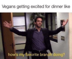 For, Branch, and Excited: Vegans getting excited for dinner like  how's my favorite branch doing?