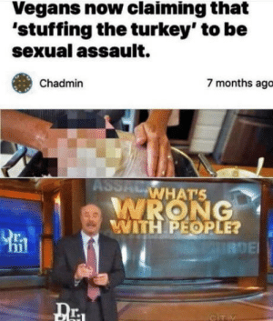 Vegans 'r going nuts: Vegans now claiming that  'stuffing the turkey' to be  sexual assault.  7 months ago  Chadmin  ASSAL  WHAT'S  WRONG  WITH PEOPLE?  URDE  GITY Vegans 'r going nuts