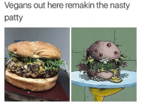 """Memes, Nasty, and Nasty: Vegans out here remakin the nasty  patty i work at a cafe and this group of vegans came in yesterday and i was trying to take their order and the one dish with the word """"vegan"""" in it excited them but we ran out of tofu and they went mental i was like sorry were all out and they were like BUT IM VEGAN WJAT AM I GOING TO DO I WANT VEGAN FOOD DID I MENTION THAT IM VEGAN so they all ordered avocado on toast or something and then as i was putting their order on the system one of them came up to me and told me to cancel the fucking order im"""