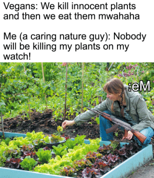 Get outta here you murderers!: Vegans: We kill innocent plants  and then we eat them mwahaha  Me (a caring nature guy): Nobody  will be killing my plants on my  watch!  eM Get outta here you murderers!